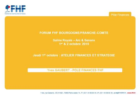 Pôle Finances Yves GAUBERT - POLE FINANCES FHF POURURIPLE FINANCES-BDHF FORUM FHF BOURGOGNE/FRANCHE-COMTE Saline Royale – Arc & Senans 1 er & 2 octobre.