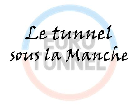 Le tunnel sous la Manche.  Nom anglais: the Channel Tunnel  Nom français: le tunnel sous la Manche  Pseudonyme anglaise: the Chunnel  Exploitant: