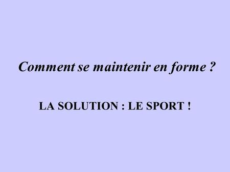 Comment se maintenir en forme ? LA SOLUTION : LE SPORT !