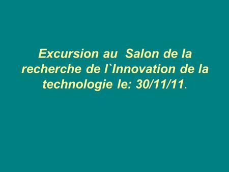 Excursion au Salon de la recherche de l`Innovation de la technologie le: 30/11/11.