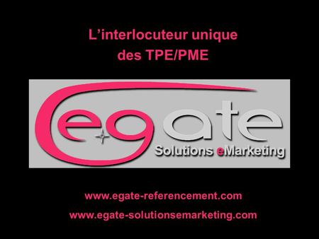 L'interlocuteur unique des TPE/PME www.egate-referencement.com www.egate-solutionsemarketing.com.