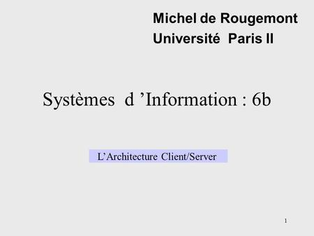 1 Systèmes d 'Information : 6b Michel de Rougemont Université Paris II L'Architecture Client/Server.