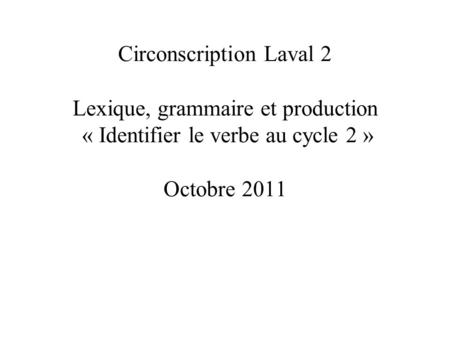 Circonscription Laval 2 Lexique, grammaire et production « Identifier le verbe au cycle 2 » Octobre 2011.