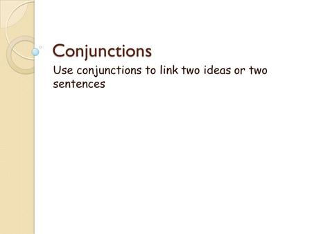 Conjunctions Use conjunctions to link two ideas or two sentences.