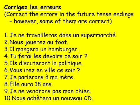 Corrigez les erreurs (Correct the errors in the future tense endings – however, some of them are correct) 1.Je ne travailleras dans un supermarché 2.Nous.
