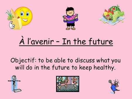 À l'avenir – In the future Objectif: to be able to discuss what you will do in the future to keep healthy.