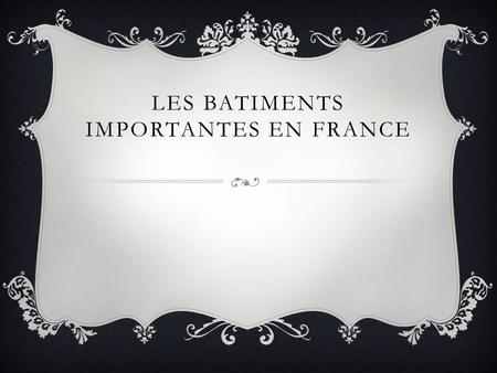 LES BATIMENTS IMPORTANTES EN FRANCE.  On construit parce que……