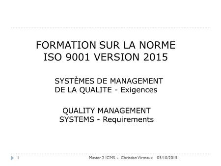 FORMATION SUR LA NORME ISO 9001 VERSION 2015 SYSTÈMES DE MANAGEMENT DE LA QUALITE - Exigences QUALITY MANAGEMENT SYSTEMS - Requirements 05/10/2015Master.