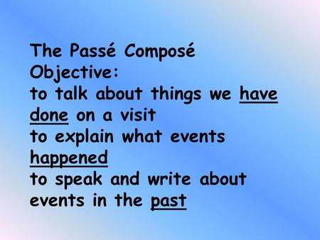 The Passé Composé Objective: to talk about things we have done on a visit to explain what events happened to speak and write about events in the past.
