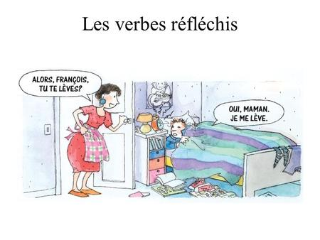 Les verbes réfléchis. Reflexive Verbs A reflexive verb is used when the subject who does the action is also the object of the action. Example: Jake lave.