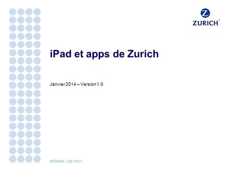 INTERNAL USE ONLY iPad et apps de Zurich Janvier 2014 – Version 1.0.