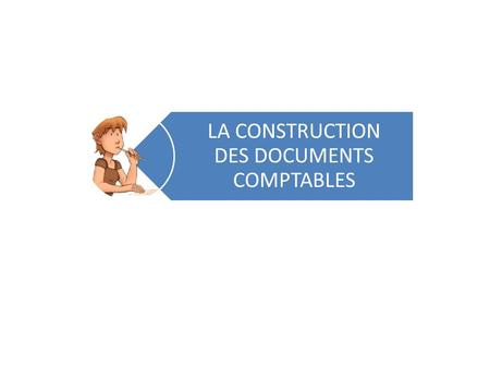 LA CONSTRUCTION DES DOCUMENTS COMPTABLES