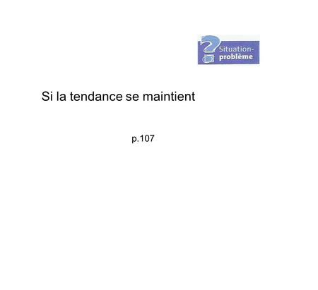 Si la tendance se maintient p.107. 1. Reformulation de la question.