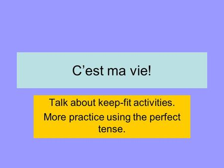 C'est ma vie! Talk about keep-fit activities. More practice using the perfect tense.
