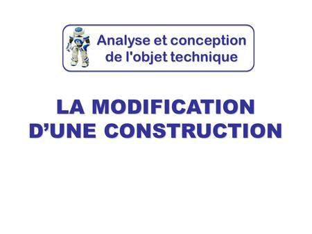 LA MODIFICATION D'UNE CONSTRUCTION Analyse et conception de l'objet technique.