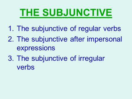 THE SUBJUNCTIVE 1.The subjunctive of regular verbs 2.The subjunctive after impersonal expressions 3.The subjunctive of irregular verbs.