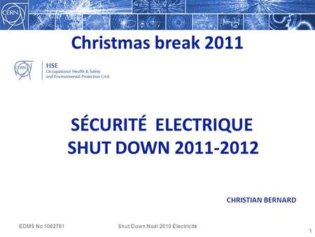 Christmas break 2011 Shut Down Noël 2010 Électricité 1 SÉCURITÉ ELECTRIQUE SHUT DOWN 2011-2012 CHRISTIAN BERNARD EDMS No 1082781.