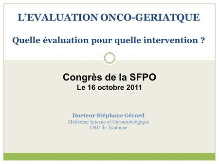 Docteur Stéphane Gérard Médecine Interne et Gérontolologique CHU de Toulouse L'EVALUATION ONCO-GERIATQUE Quelle évaluation pour quelle intervention ? Congrès.