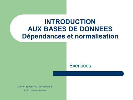 INTRODUCTION AUX BASES DE DONNEES Dépendances et normalisation Exercices Université Panthéon-Assas Paris 2 L2 Economie-Gestion.
