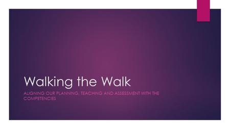 Walking the Walk ALIGNING OUR PLANNING, TEACHING AND ASSESSMENT WITH THE COMPETENCIES.