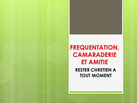 FREQUENTATION, CAMARADERIE ET AMITIE RESTER CHRETIEN A TOUT MOMENT.