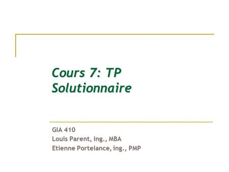 Cours 7: TP Solutionnaire GIA 410 Louis Parent, ing., MBA Etienne Portelance, ing., PMP.