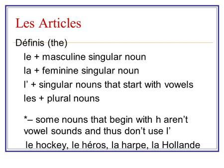 Les Articles Définis (the) le + masculine singular noun la + feminine singular noun l' + singular nouns that start with vowels les + plural nouns *– some.