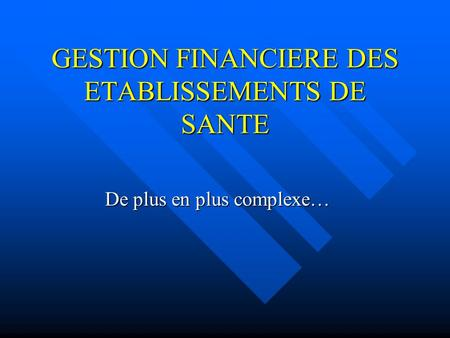 GESTION FINANCIERE DES ETABLISSEMENTS DE SANTE De plus en plus complexe…