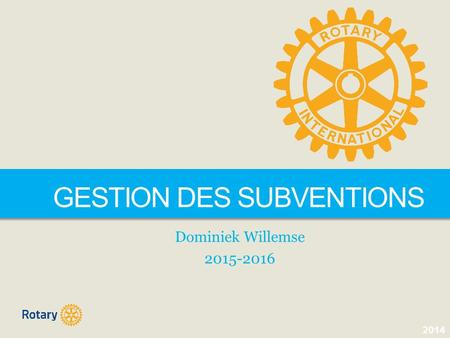 2014 DISTRICT 1630 GESTION DES SUBVENTIONS Dominiek Willemse 2015-2016.