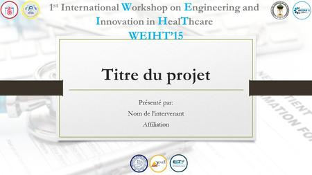 Titre du projet Présenté par: Nom de l'intervenant Affiliation 1 st International W orkshop on E ngineering and I nnovation in H eal T hcare WEIHT'15.