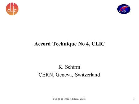 1CSP 26_11_2010 K.Schirm, CERN Accord Technique No 4, CLIC K. Schirm CERN, Geneva, Switzerland.