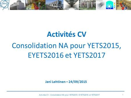 Activités CV Consolidation NA pour YETS2015, EYETS2016 et YETS2017 Jani Lehtinen – 24/09/2015 1 Activités CV - Consolidation NA pour YETS2015, EYETS2016.