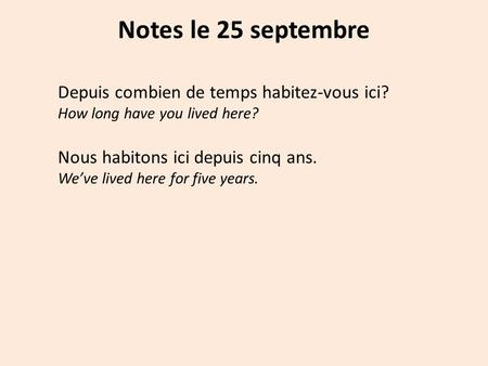 Notes le 25 septembre Depuis combien de temps habitez-vous ici? How long have you lived here? Nous habitons ici depuis cinq ans. We've lived here for five.