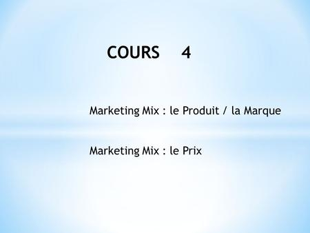 COURS 4 Marketing Mix : le Produit / la Marque Marketing Mix : le Prix.