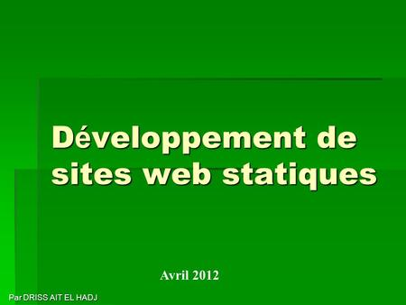 D é veloppement de sites web statiques Par DRISS AIT EL HADJ Par DRISS AIT EL HADJ Avril 2012.