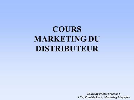 COURS MARKETING DU DISTRIBUTEUR Sourcing photos produits : LSA, Point de Vente, Marketing Magazine.