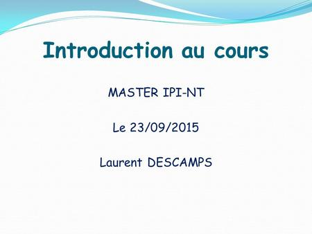 Introduction au cours MASTER IPI-NT Le 23/09/2015 Laurent DESCAMPS.