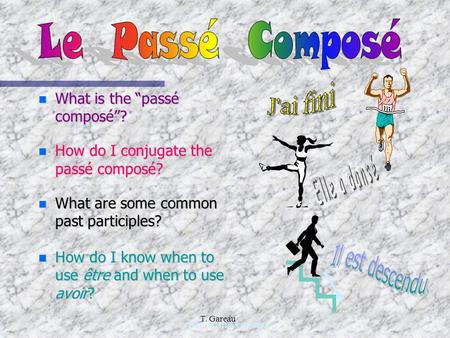 "n What is the ""passé composé""? n How do I conjugate the passé composé? n What are some common past participles? n How do I know when to use être and when."