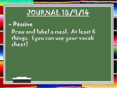 JOURNAL 18/9/14 – Déssine Draw and label a meal. At least 6 things. (you can use your vocab sheet)