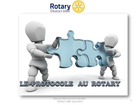 District 1680 1 ROLE DU PROTOCOLE AU ROTARY - DISTRICT 1680 Dany HACH.