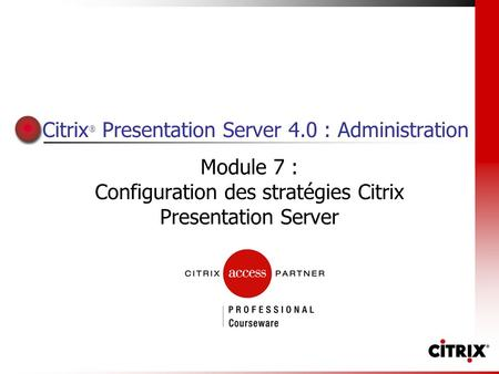 Citrix ® Presentation Server 4.0 : Administration Module 7 : Configuration des stratégies Citrix Presentation Server.