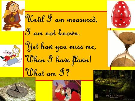 Until I am measured, I am not known. Yet how you miss me, When I have flown! What am I?
