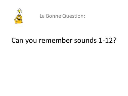 Can you remember sounds 1-12? La Bonne Question:.