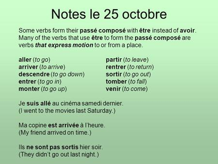 Notes le 25 octobre Some verbs form their passé composé with être instead of avoir. Many of the verbs that use être to form the passé composé are verbs.