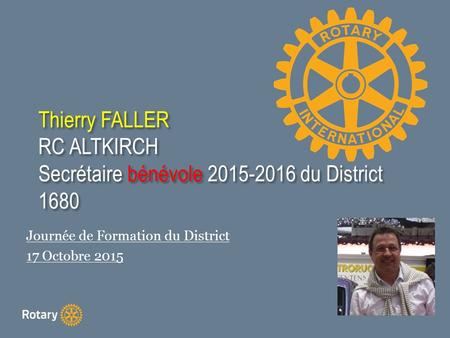 Thierry FALLER RC ALTKIRCH Secrétaire bénévole 2015-2016 du District 1680 Journée de Formation du District 17 Octobre 2015.