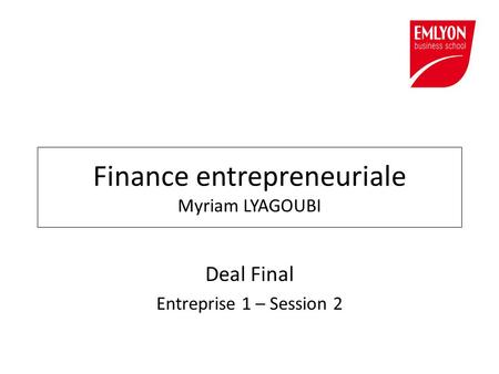 Deal Final Entreprise 1 – Session 2 Finance entrepreneuriale Myriam LYAGOUBI.