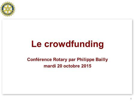 Le crowdfunding Conférence Rotary par Philippe Bailly mardi 20 octobre 2015 1.