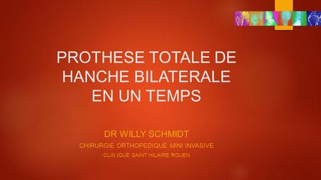 PROTHESE TOTALE DE HANCHE BILATERALE EN UN TEMPS DR WILLY SCHMIDT CHIRURGIE ORTHOPEDIQUE MINI INVASIVE CLIN IQUE SAINT HILAIRE ROUEN.