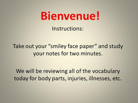 "Bienvenue! Instructions: Take out your ""smiley face paper"" and study your notes for two minutes. We will be reviewing all of the vocabulary today for body."