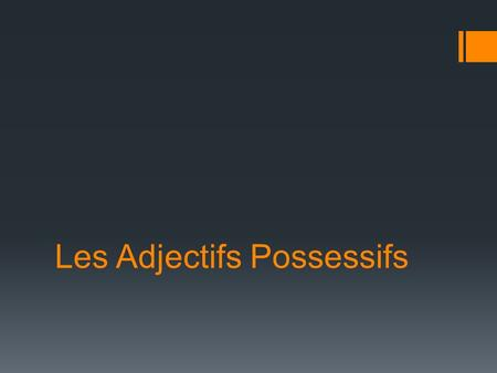 Les Adjectifs Possessifs.  On utilise les adjectifs possessifs pour indiquer une relation de possession  We use « les adjectifs possessifs » to show.